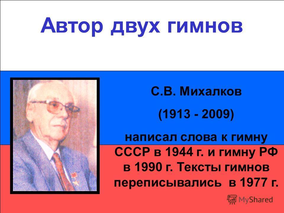 Автор двух гимнов С.В. Михалков (1913 - 2009) написал слова к гимну СССР в 1944 г. и гимну РФ в 1990 г. Тексты гимнов переписывались в 1977 г.