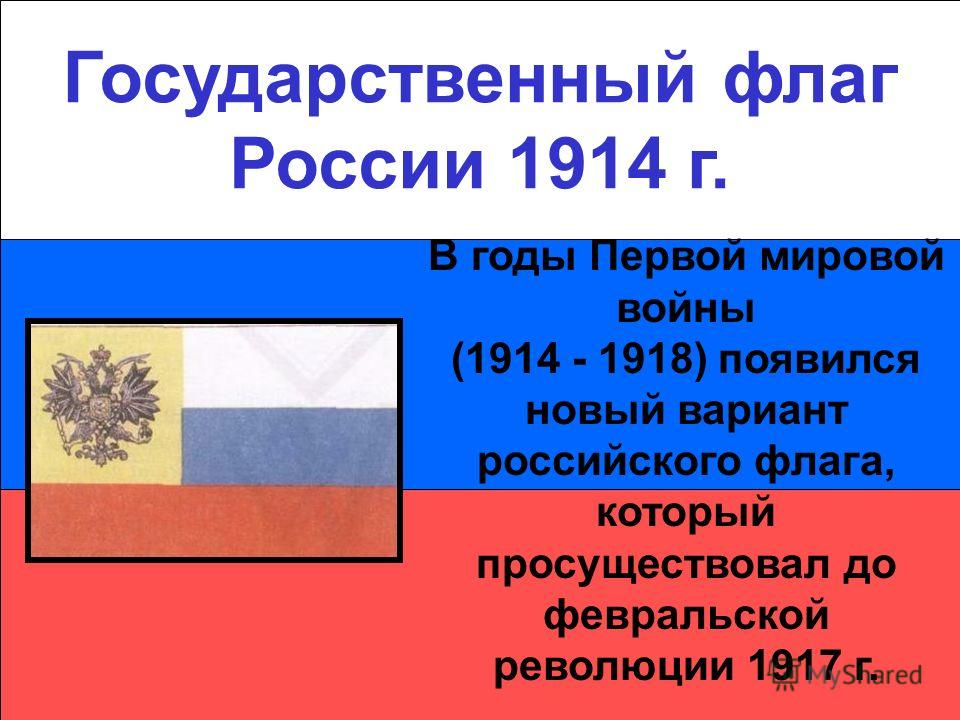 Государственный флаг России 1914 г. В годы Первой мировой войны (1914 - 1918) появился новый вариант российского флага, который просуществовал до февральской революции 1917 г.
