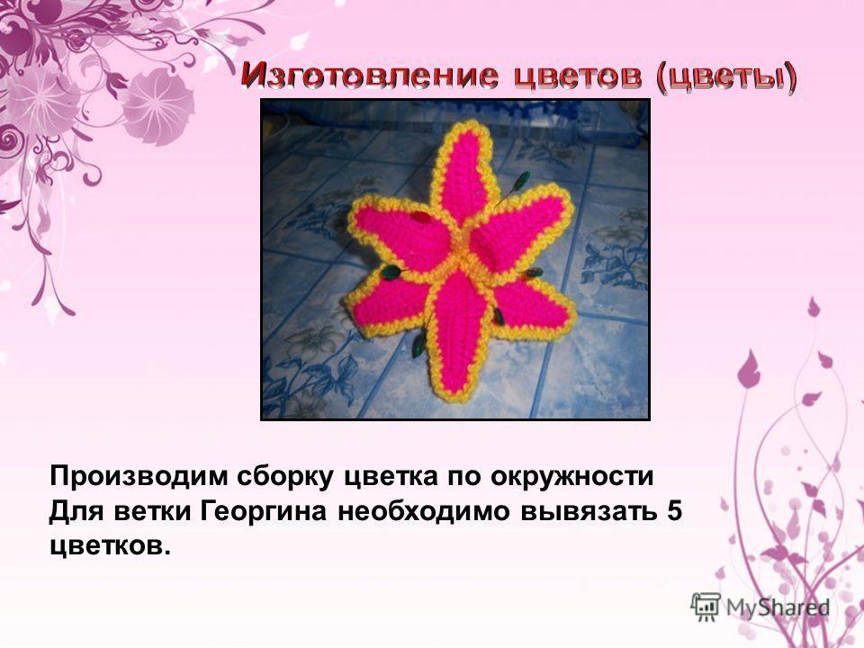 Производим сборку цветка по окружности Для ветки Георгина необходимо вывязать 5 цветков.