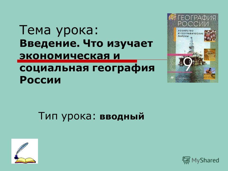 Тема урока: Введение. Что изучает экономическая и социальная география России Тип урока: вводный