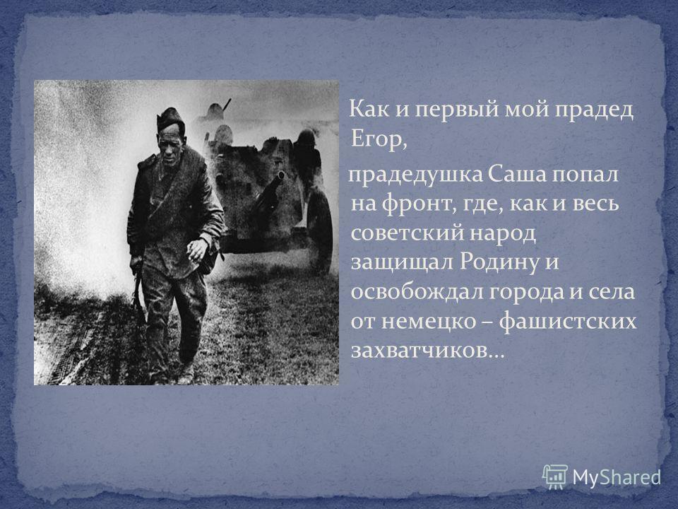 Как и первый мой прадед Егор, прадедушка Саша попал на фронт, где, как и весь советский народ защищал Родину и освобождал города и села от немецко – фашистских захватчиков…