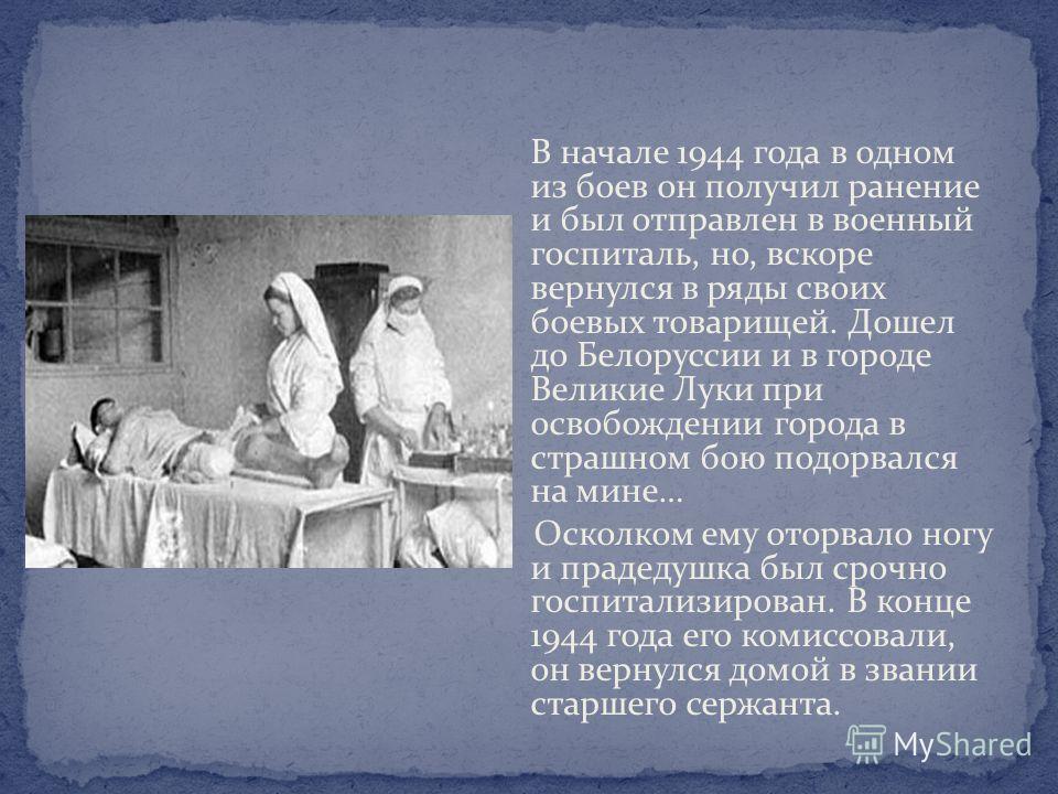 В начале 1944 года в одном из боев он получил ранение и был отправлен в военный госпиталь, но, вскоре вернулся в ряды своих боевых товарищей. Дошел до Белоруссии и в городе Великие Луки при освобождении города в страшном бою подорвался на мине… Оскол