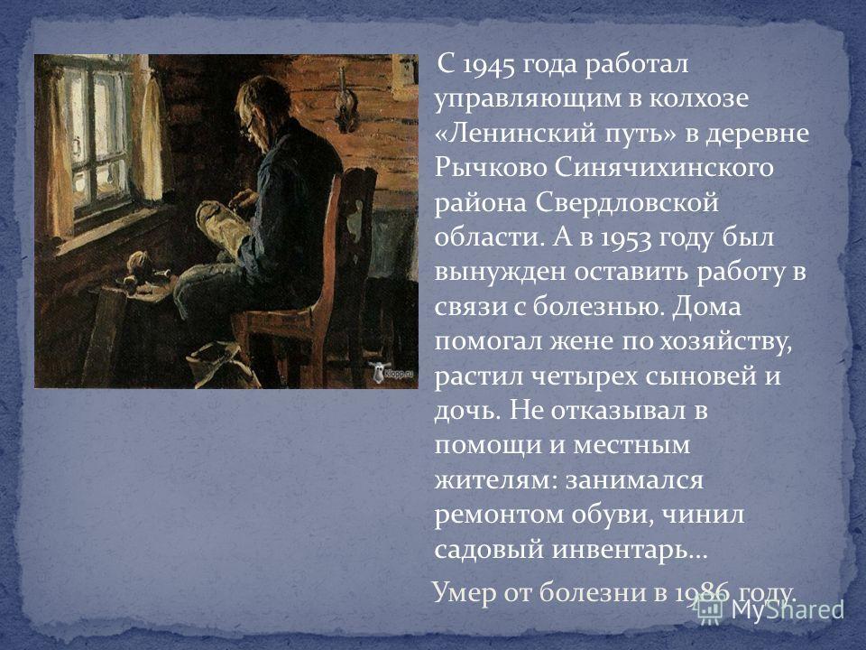С 1945 года работал управляющим в колхозе «Ленинский путь» в деревне Рычково Синячихинского района Свердловской области. А в 1953 году был вынужден оставить работу в связи с болезнью. Дома помогал жене по хозяйству, растил четырех сыновей и дочь. Не