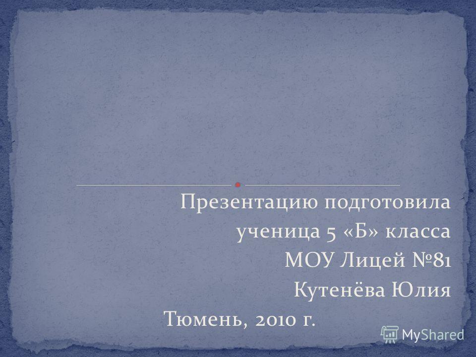 Презентацию подготовила ученица 5 «Б» класса МОУ Лицей 81 Кутенёва Юлия Тюмень, 2010 г.