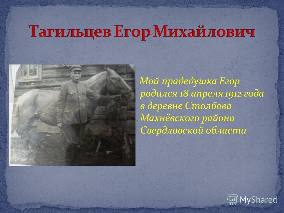 Мой прадедушка Егор родился 18 апреля 1912 года в деревне Столбова Махнёвского района Свердловской области