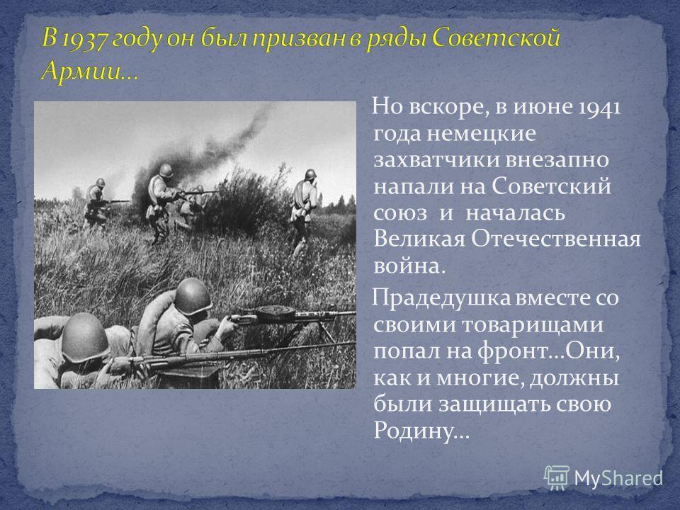 Но вскоре, в июне 1941 года немецкие захватчики внезапно напали на Советский союз и началась Великая Отечественная война. Прадедушка вместе со своими товарищами попал на фронт…Они, как и многие, должны были защищать свою Родину…