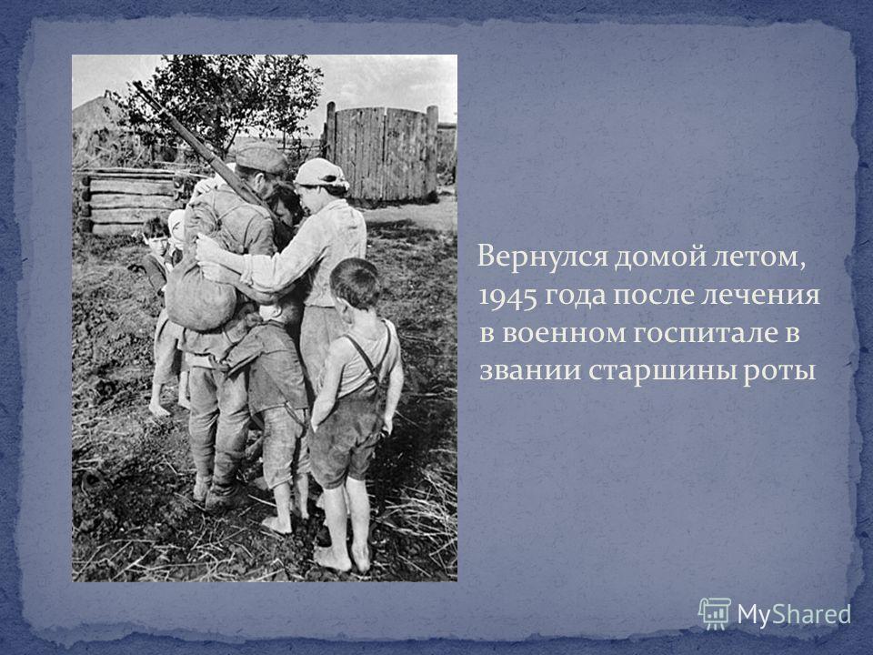 Вернулся домой летом, 1945 года после лечения в военном госпитале в звании старшины роты