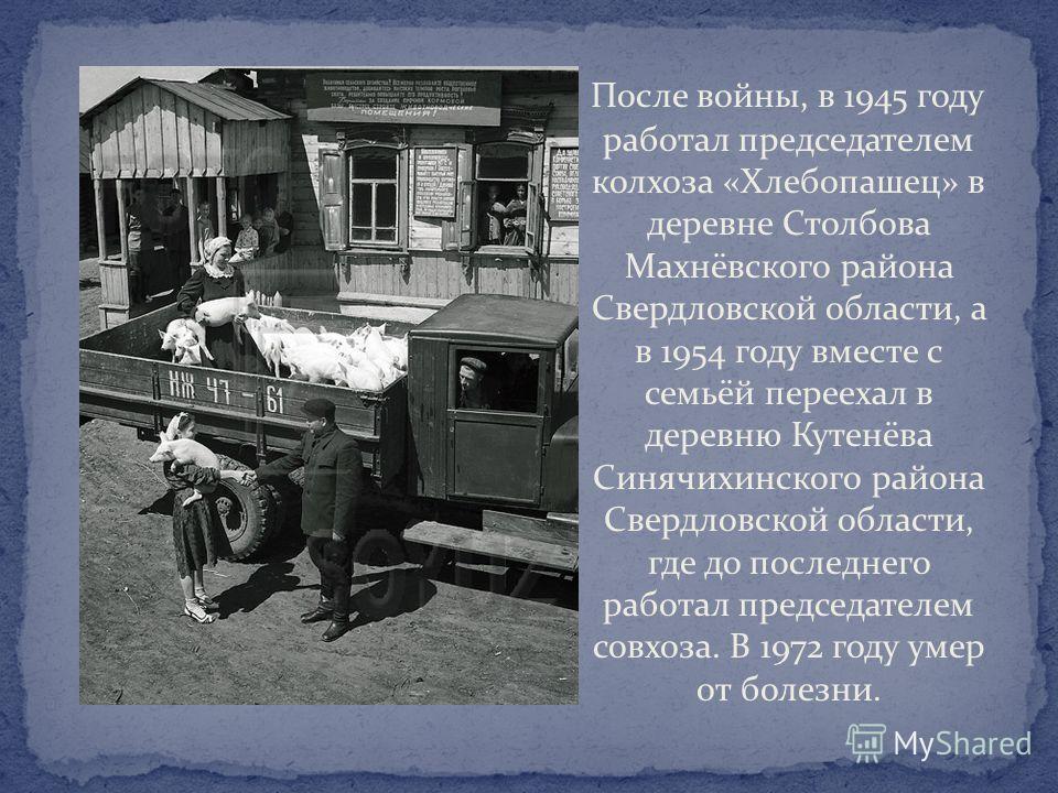 После войны, в 1945 году работал председателем колхоза «Хлебопашец» в деревне Столбова Махнёвского района Свердловской области, а в 1954 году вместе с семьёй переехал в деревню Кутенёва Синячихинского района Свердловской области, где до последнего ра