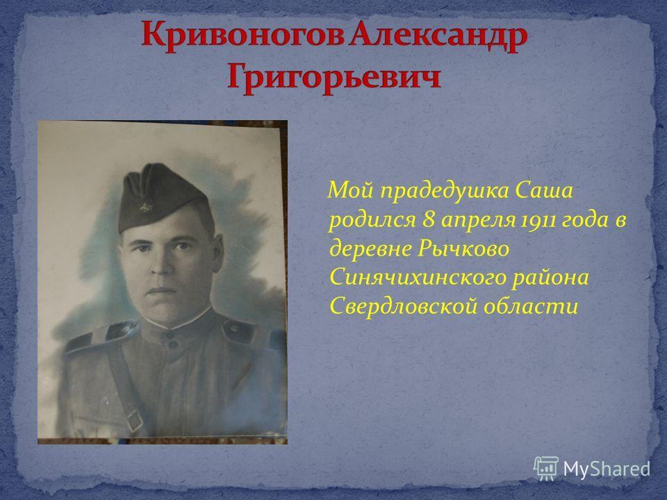 Мой прадедушка Саша родился 8 апреля 1911 года в деревне Рычково Синячихинского района Свердловской области