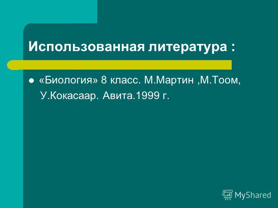 Использованная литература : «Биология» 8 класс. М.Мартин,М.Тоом, У.Кокасаар. Авита.1999 г.