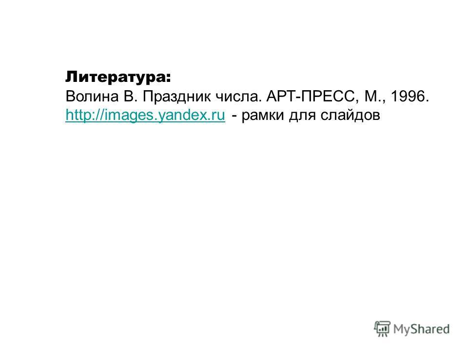 Литература: Волина В. Праздник числа. АРТ-ПРЕСС, М., 1996. http://images.yandex.ruhttp://images.yandex.ru - рамки для слайдов