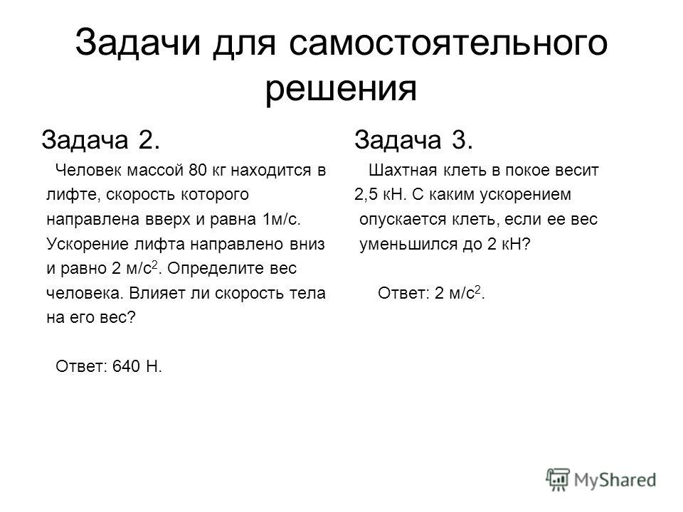 Задачи для самостоятельного решения Задача 2. Человек массой 80 кг находится в лифте, скорость которого направлена вверх и равна 1м/с. Ускорение лифта направлено вниз и равно 2 м/с 2. Определите вес человека. Влияет ли скорость тела на его вес? Ответ