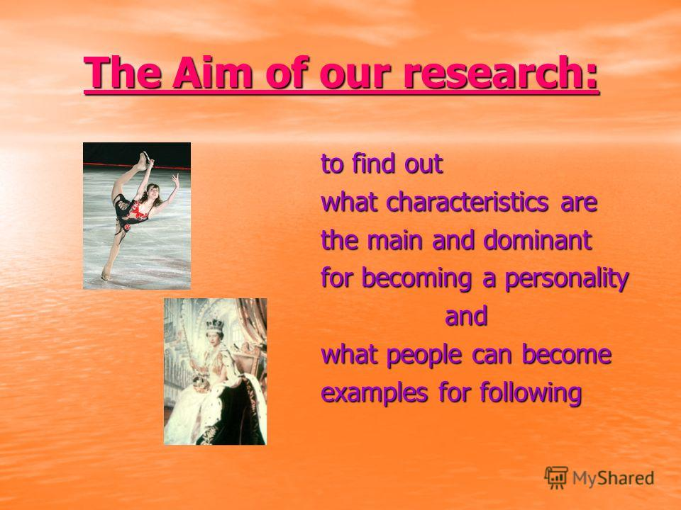 The Aim of our research: to find out what characteristics are the main and dominant for becoming a personality and and what people can become examples for following