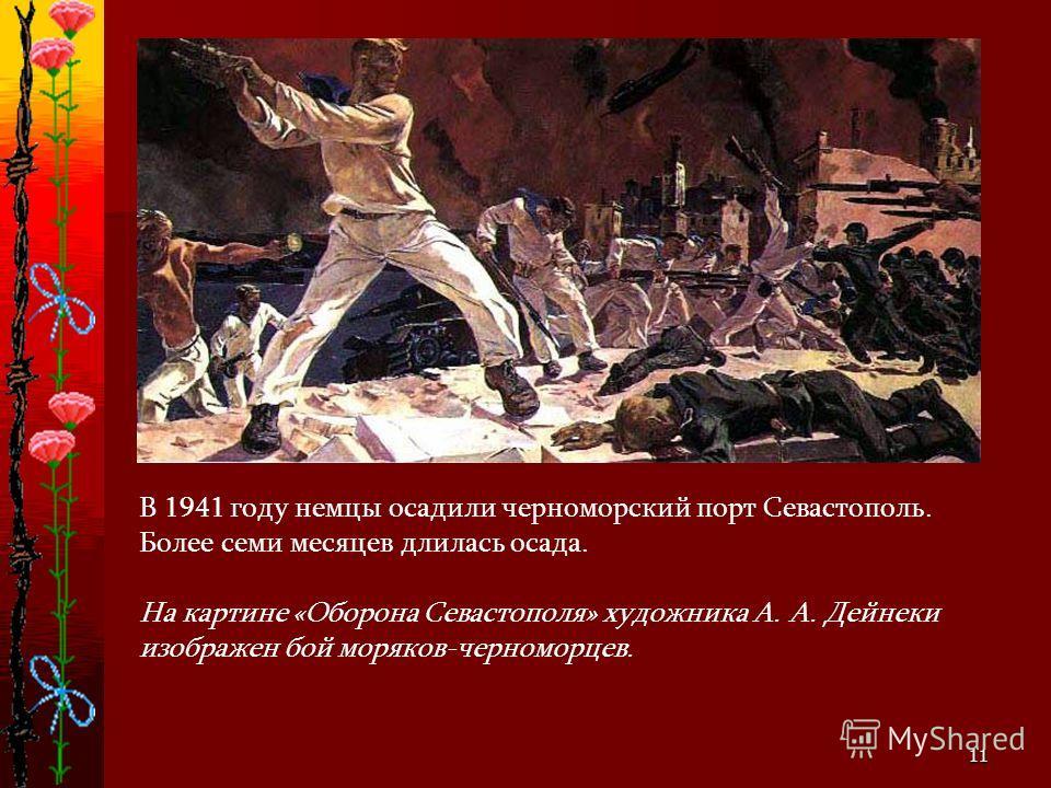 11 В 1941 году немцы осадили черноморский порт Севастополь. Более семи месяцев длилась осада. На картине «Оборона Севастополя» художника А. А. Дейнеки изображен бой моряков-черноморцев.
