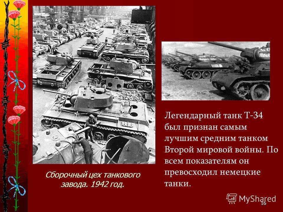16 Легендарный танк Т-34 был признан самым лучшим средним танком Второй мировой войны. По всем показателям он превосходил немецкие танки. Сборочный цех танкового завода. 1942 год.