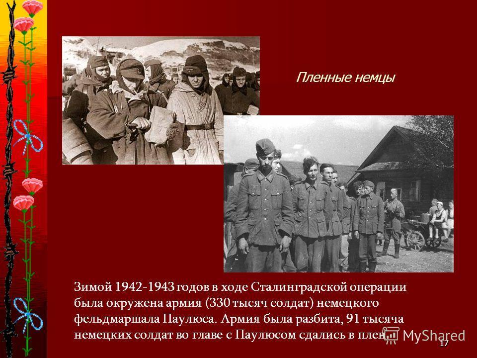 17 Зимой 1942-1943 годов в ходе Сталинградской операции была окружена армия (330 тысяч солдат) немецкого фельдмаршала Паулюса. Армия была разбита, 91 тысяча немецких солдат во главе с Паулюсом сдались в плен. Пленные немцы