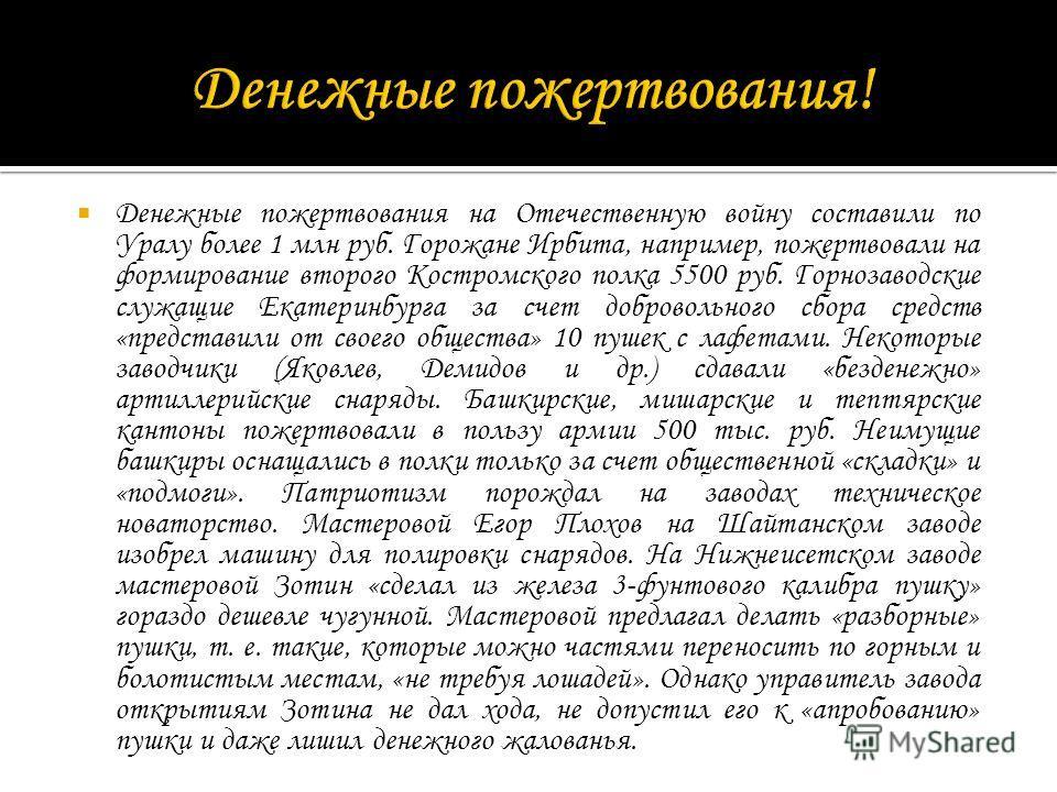 Денежные пожертвования на Отечественную войну составили по Уралу более 1 млн руб. Горожане Ирбита, например, пожертвовали на формирование второго Костромского полка 5500 руб. Горнозаводские служащие Екатеринбурга за счет добровольного сбора средств «