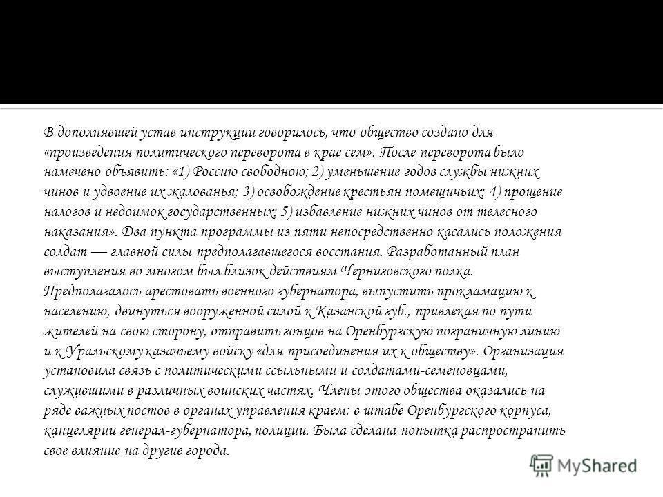 В дополнявшей устав инструкции говорилось, что общество создано для «произведения политического переворота в крае сем». После переворота было намечено объявить: «1) Россию свободною; 2) уменьшение годов службы нижних чинов и удвоение их жалованья; 3)