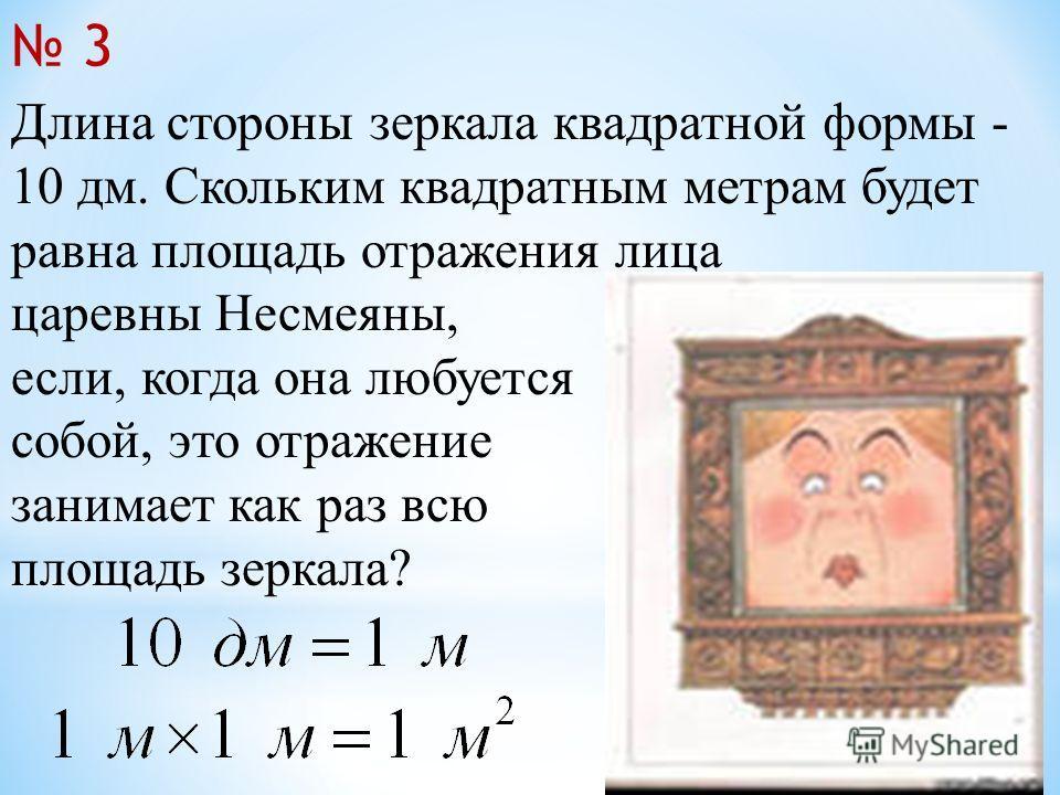 Длина стороны зеркала квадратной формы - 10 дм. Скольким квадратным метрам будет равна площадь отражения лица царевны Несмеяны, если, когда она любуется собой, это отражение занимает как раз всю площадь зеркала? 3