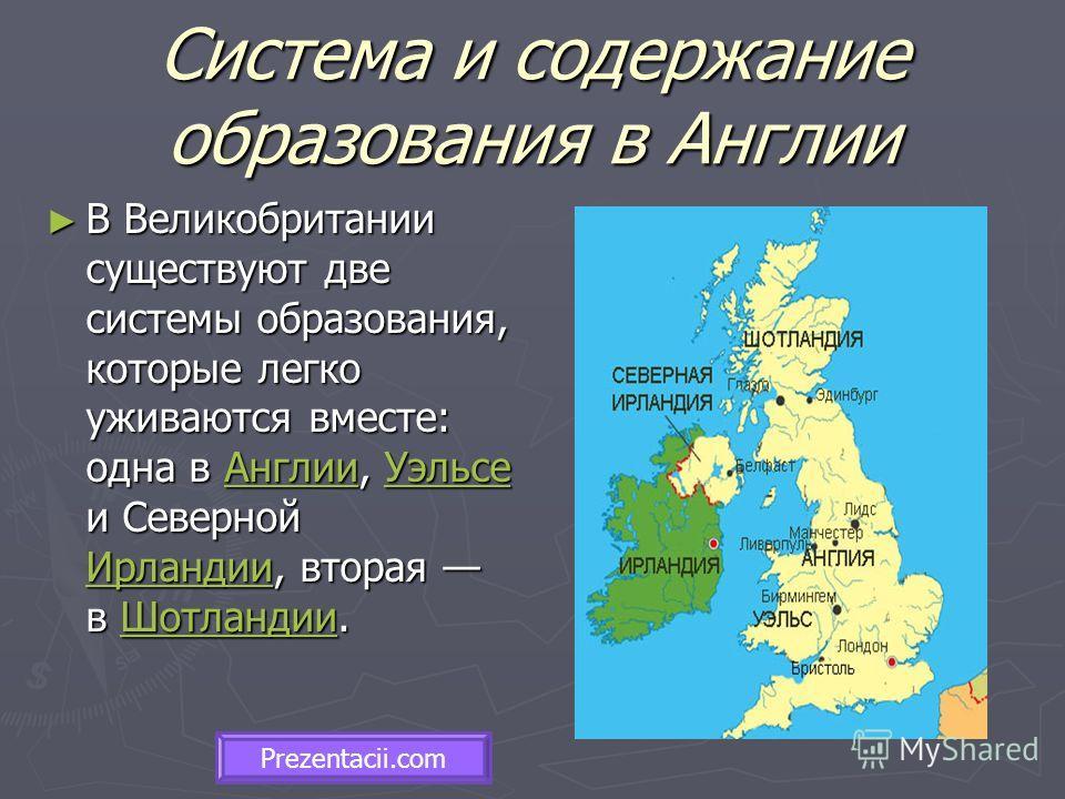 Система и содержание образования в Англии В Великобритании существуют две системы образования, которые легко уживаются вместе: одна в Англии, Уэльсе и Северной Ирландии, вторая в Шотландии. В Великобритании существуют две системы образования, которые