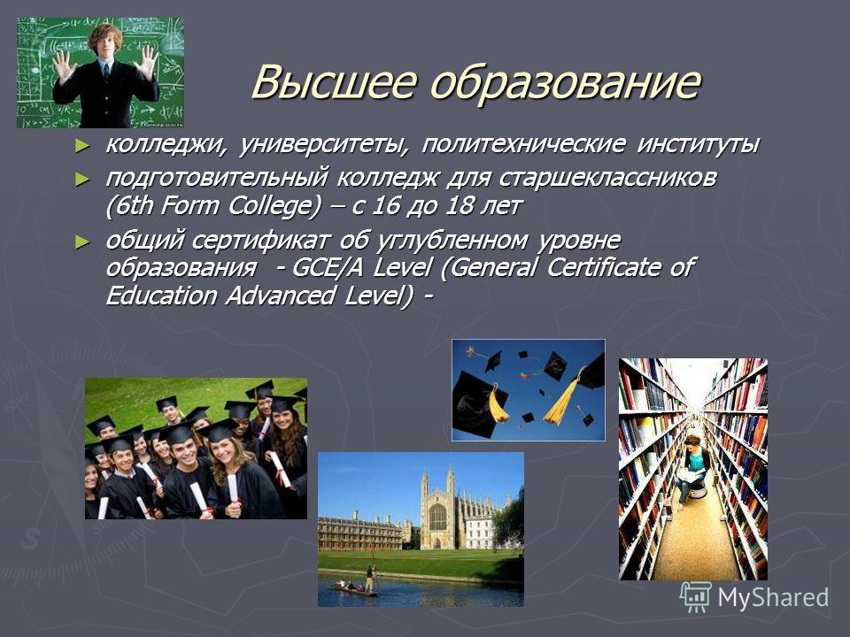 Высшее образование колледжи, университеты, политехнические институты колледжи, университеты, политехнические институты подготовительный колледж для старшеклассников (6th Form College) – с 16 до 18 лет подготовительный колледж для старшеклассников (6t