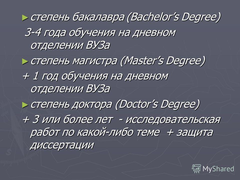 степень бакалавра (Bachelors Degree) степень бакалавра (Bachelors Degree) 3-4 года обучения на дневном отделении ВУЗа 3-4 года обучения на дневном отделении ВУЗа степень магистра (Masters Degree) степень магистра (Masters Degree) + 1 год обучения на
