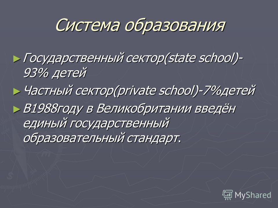 Система образования Государственный сектор(state school)- 93% детей Государственный сектор(state school)- 93% детей Частный сектор(private school)-7%детей Частный сектор(private school)-7%детей В1988году в Великобритании введён единый государственный