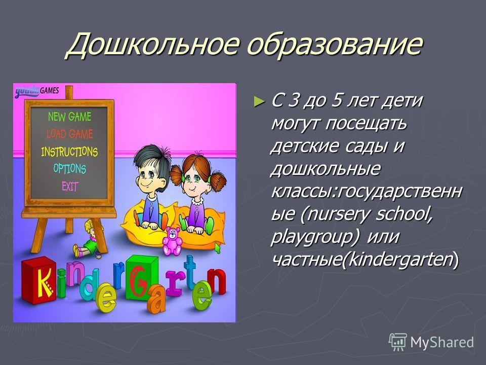 Дошкольное образование С 3 до 5 лет дети могут посещать детские сады и дошкольные классы:государственн ые (nursery school, playgroup) или частные(kindergarten) т