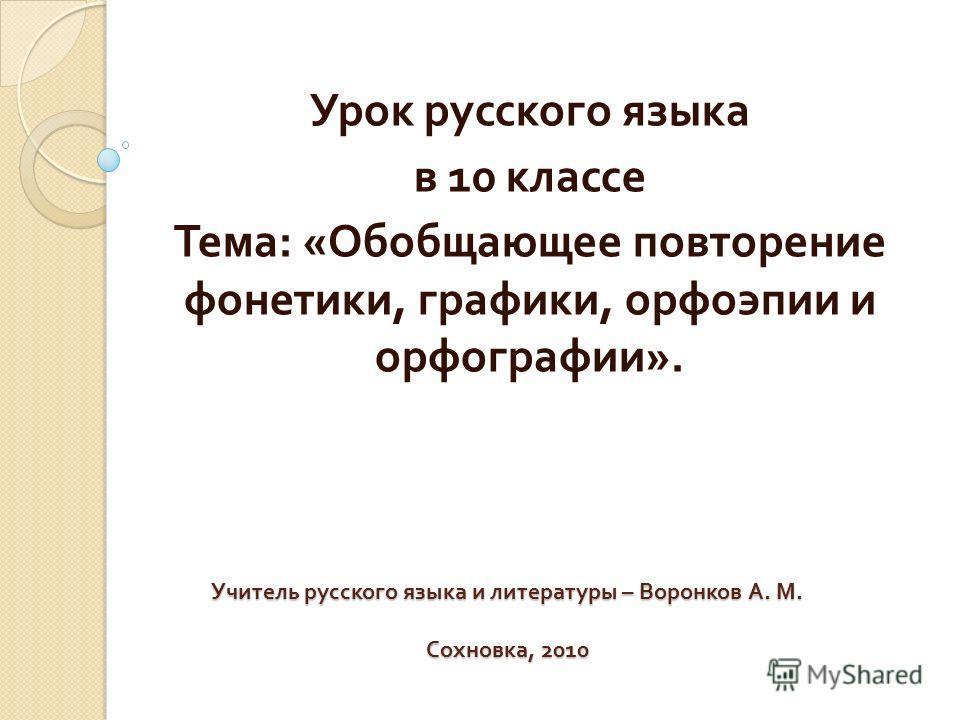 Учитель русского языка и литературы – Воронков А. М. Сохновка, 2010 Урок русского языка в 10 классе Тема : « Обобщающее повторение фонетики, графики, орфоэпии и орфографии ».