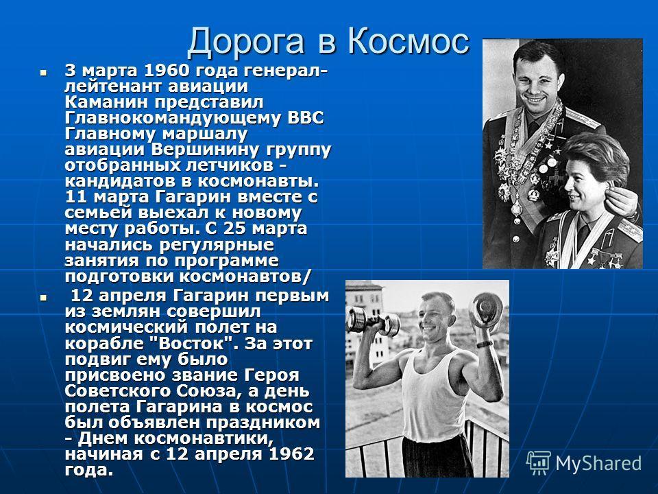 Дорога в Космос 3 марта 1960 года генерал- лейтенант авиации Каманин представил Главнокомандующему ВВС Главному маршалу авиации Вершинину группу отобранных летчиков - кандидатов в космонавты. 11 марта Гагарин вместе с семьей выехал к новому месту раб