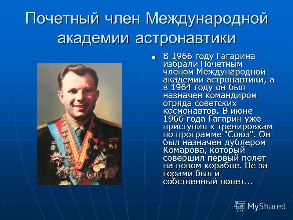 Почетный член Международной академии астронавтики В 1966 году Гагарина избрали Почетным членом Международной академии астронавтики, а в 1964 году он был назначен командиром отряда советских космонавтов. В июне 1966 года Гагарин уже приступил к тренир