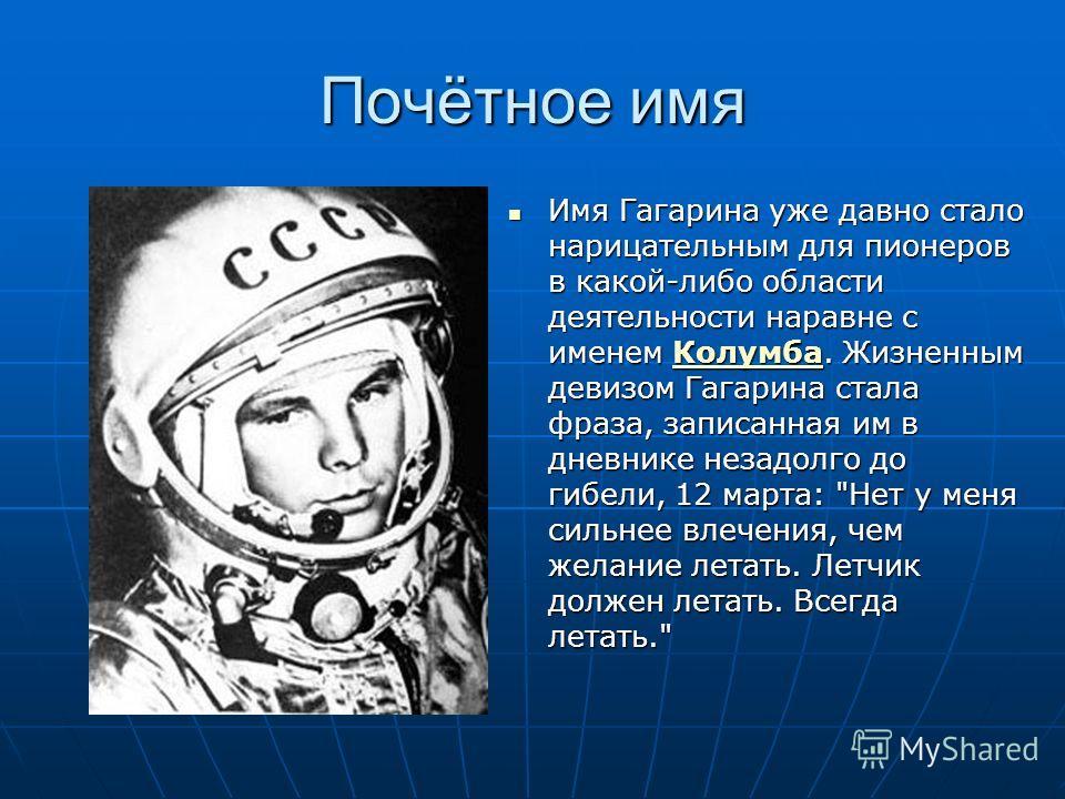 Почётное имя Имя Гагарина уже давно стало нарицательным для пионеров в какой-либо области деятельности наравне с именем Колумба. Жизненным девизом Гагарина стала фраза, записанная им в дневнике незадолго до гибели, 12 марта: