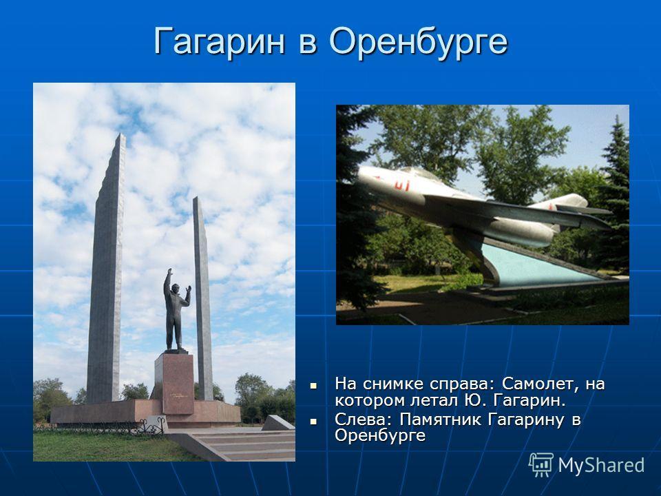 Гагарин в Оренбурге На снимке справа: Самолет, на котором летал Ю. Гагарин. На снимке справа: Самолет, на котором летал Ю. Гагарин. Слева: Памятник Гагарину в Оренбурге Слева: Памятник Гагарину в Оренбурге