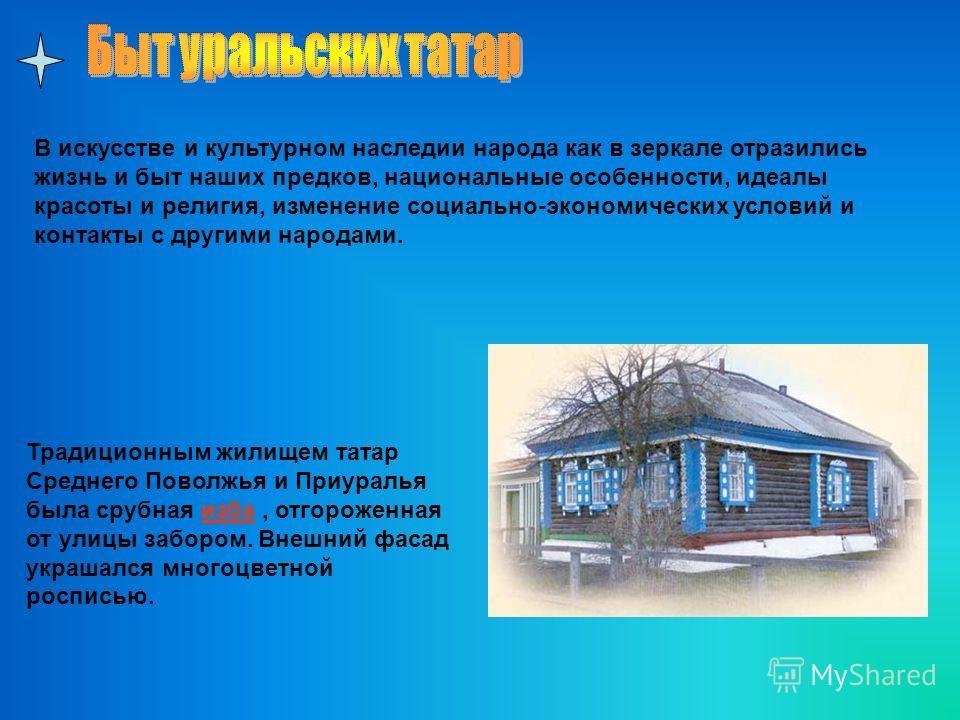 Традиционным жилищем татар Среднего Поволжья и Приуралья была срубная изба, отгороженная от улицы забором. Внешний фасад украшался многоцветной росписью. В искусстве и культурном наследии народа как в зеркале отразились жизнь и быт наших предков, нац