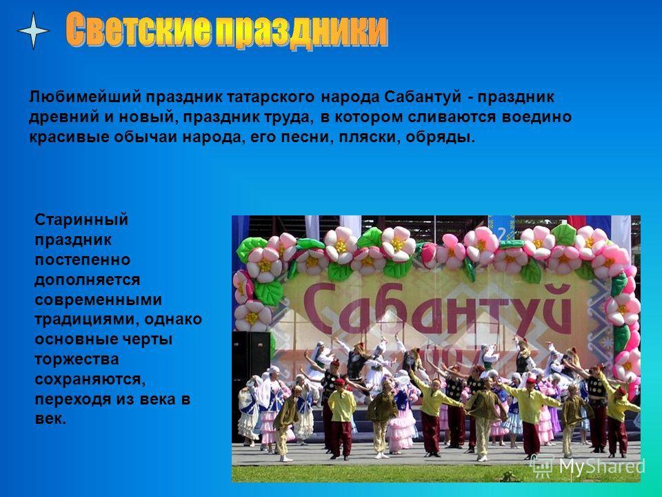 Любимейший праздник татарского народа Сабантуй - праздник древний и новый, праздник труда, в котором сливаются воедино красивые обычаи народа, его песни, пляски, обряды. Старинный праздник постепенно дополняется современными традициями, однако основн