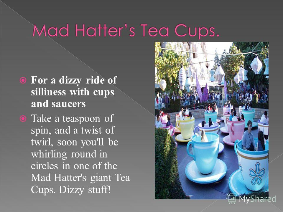 For a dizzy ride of silliness with cups and saucers Take a teaspoon of spin, and a twist of twirl, soon you'll be whirling round in circles in one of the Mad Hatter's giant Tea Cups. Dizzy stuff!