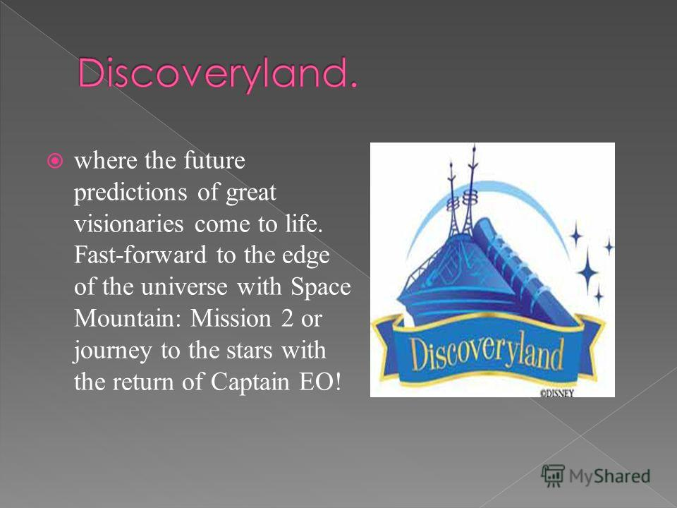 where the future predictions of great visionaries come to life. Fast-forward to the edge of the universe with Space Mountain: Mission 2 or journey to the stars with the return of Captain EO!