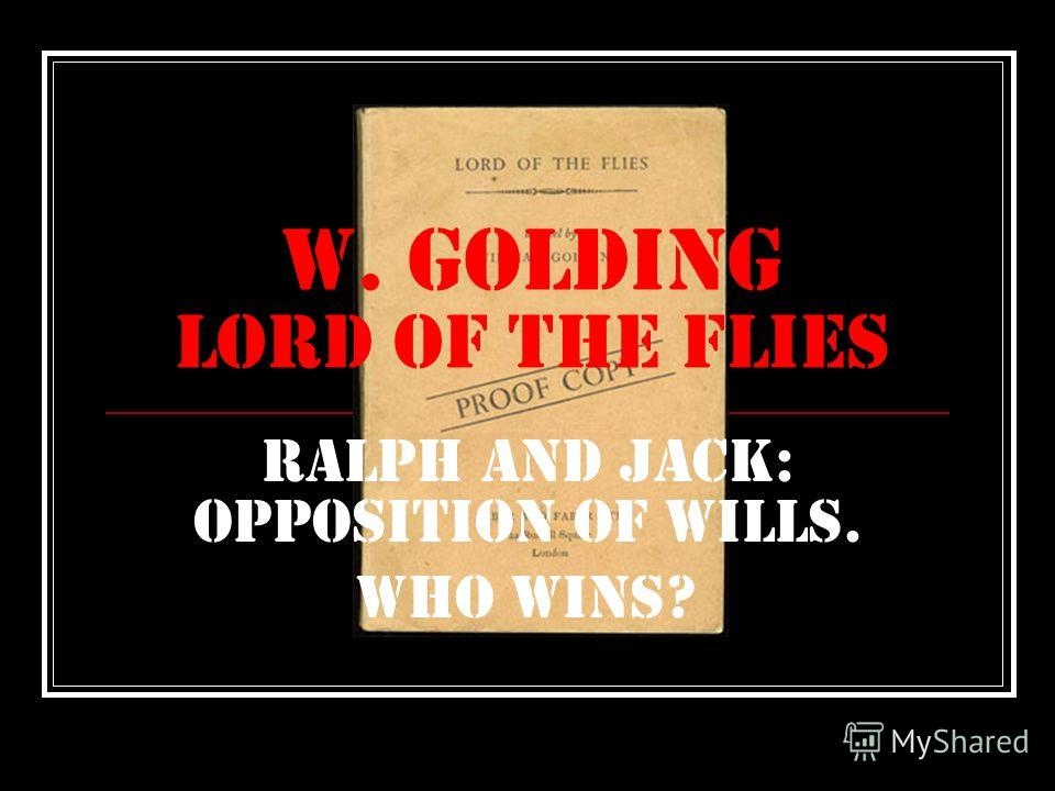 W. Golding Lord of the flies Ralph and jack: opposition of wills. Who wins?