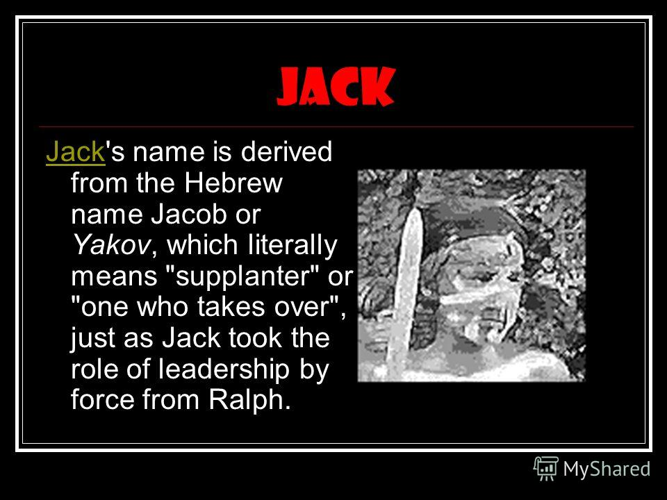 jack JackJack's name is derived from the Hebrew name Jacob or Yakov, which literally means supplanter or one who takes over, just as Jack took the role of leadership by force from Ralph.