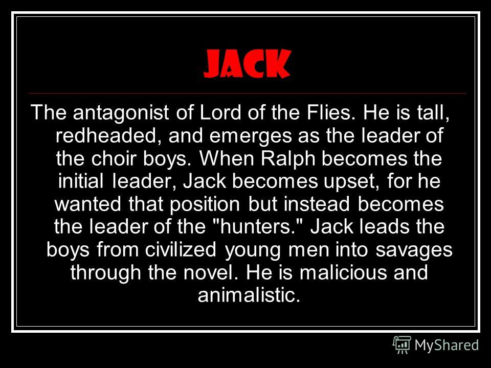 jack The antagonist of Lord of the Flies. He is tall, redheaded, and emerges as the leader of the choir boys. When Ralph becomes the initial leader, Jack becomes upset, for he wanted that position but instead becomes the leader of the