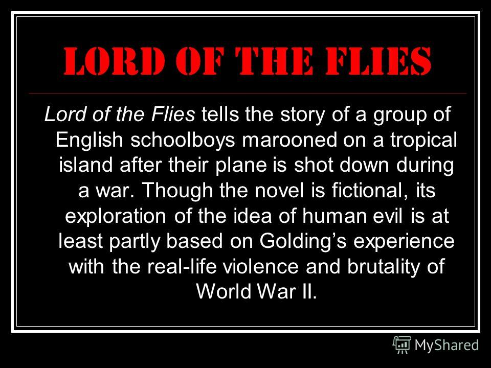 Lord of the flies Lord of the Flies tells the story of a group of English schoolboys marooned on a tropical island after their plane is shot down during a war. Though the novel is fictional, its exploration of the idea of human evil is at least partl