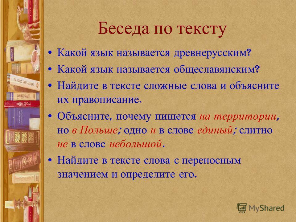 Беседа по тексту Какой язык называется древнерусским ? Какой язык называется общеславянским ? Найдите в тексте сложные слова и объясните их правописание. Объясните, почему пишется на территории, но в Польше ; одно н в слове единый ; слитно не в слове