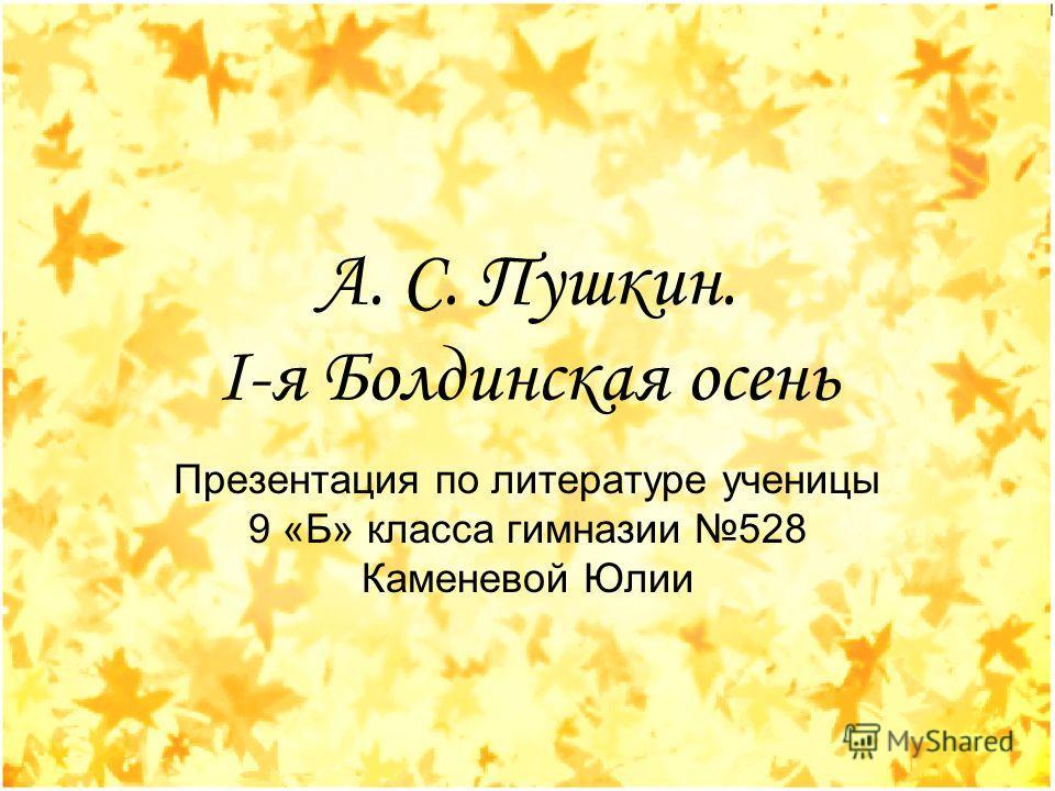 А. С. Пушкин. I-я Болдинская осень Презентация по литературе ученицы 9 «Б» класса гимназии 528 Каменевой Юлии