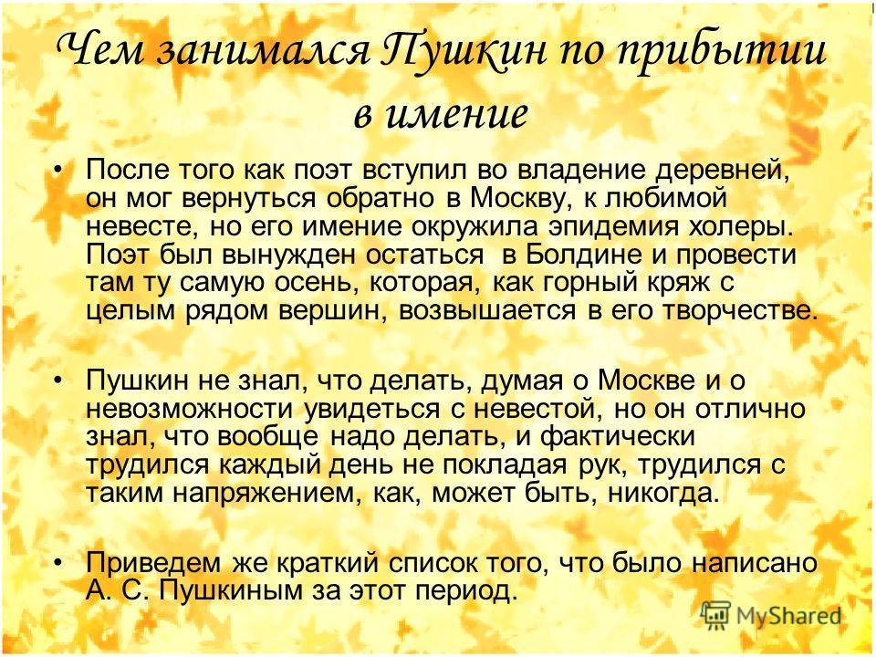 Чем занимался Пушкин по прибытии в имение После того как поэт вступил во владение деревней, он мог вернуться обратно в Москву, к любимой невесте, но его имение окружила эпидемия холеры. Поэт был вынужден остаться в Болдине и провести там ту самую осе