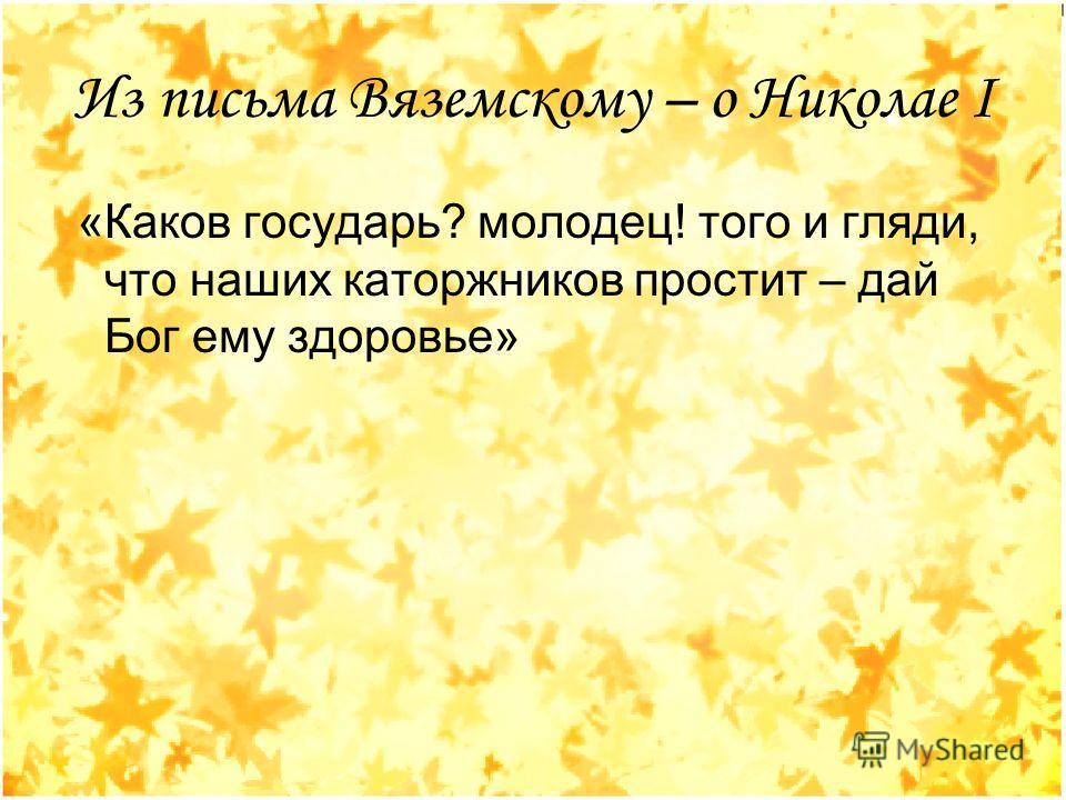 Из письма Вяземскому – о Николае I «Каков государь? молодец! того и гляди, что наших каторжников простит – дай Бог ему здоровье»