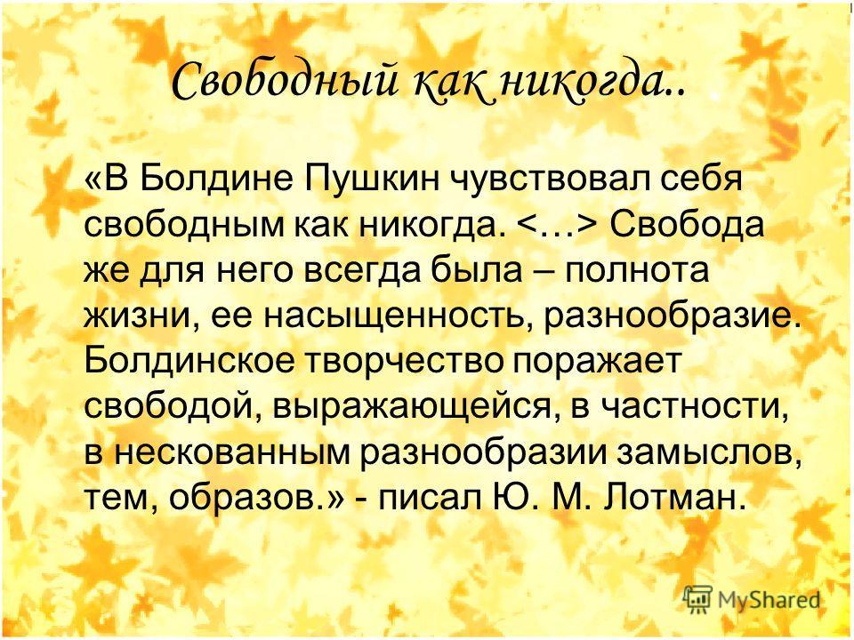 Свободный как никогда.. «В Болдине Пушкин чувствовал себя свободным как никогда.  Свобода же для него всегда была – полнота жизни, ее насыщенность, разнообразие. Болдинское творчество поражает свободой, выражающейся, в частности, в нескованным разноо