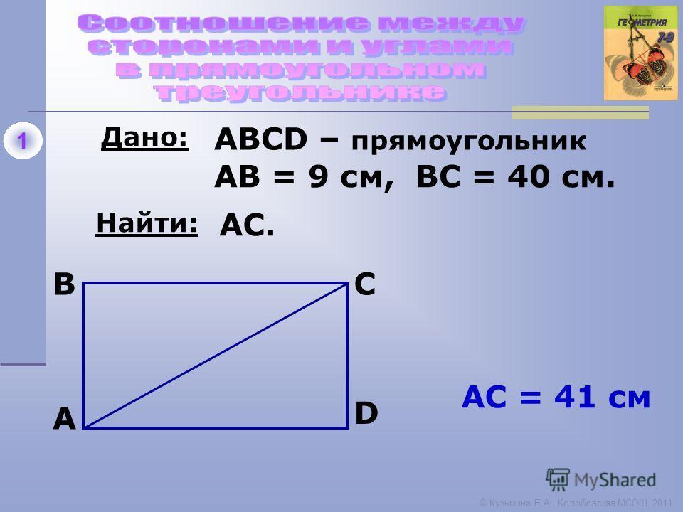 1 Дано: Найти: A BC D ABCD – прямоугольник АВ = 9 см, ВС = 40 см. AC. АC = 41 см © Кузьмина Е.А., Колобовская МСОШ, 2011