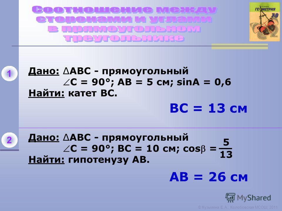© Кузьмина Е.А., Колобовская МСОШ, 2011 Дано: АВС - прямоугольный 1 С = 90°; АВ = 5 см; sinА = 0,6 Найти: катет ВС. Дано: АВС - прямоугольный 2 Найти: гипотенузу АВ. С = 90°; ВС = 10 см; cos = 5 13 АВ = 26 см ВC = 13 см