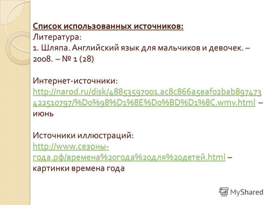 Список использованных источников: Литература: 1. Шляпа. Английский язык для мальчиков и девочек. – 2008. – 1 (28) Интернет-источники: http://narod.ru/disk/48853597001.ac8c866a5eaf02bab897473 422510797/%D0%98%D1%8E%D0%BD%D1%8C.wmv.html – июнь Источник
