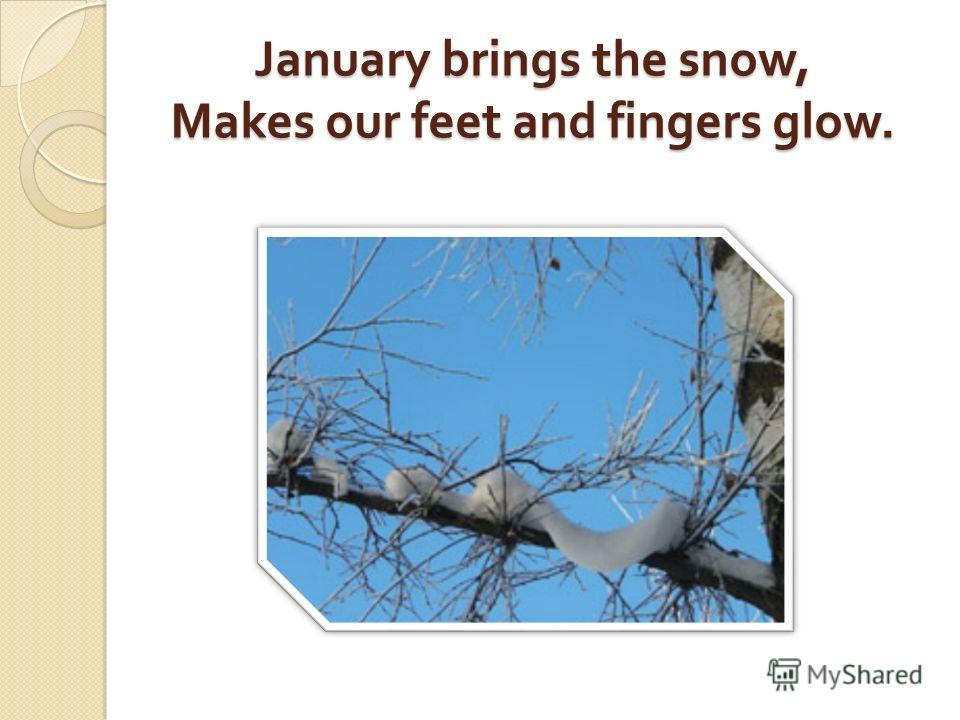 January brings the snow, Makes our feet and fingers glow.